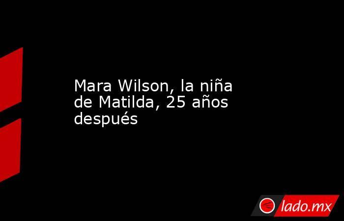 Mara Wilson, la niña de Matilda, 25 años después. Noticias en tiempo real