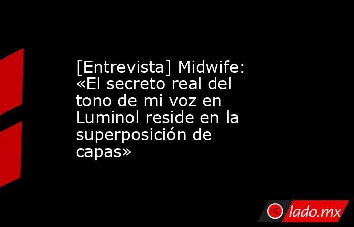 [Entrevista] Midwife: «El secreto real del tono de mi voz en Luminol reside en la superposición de capas». Noticias en tiempo real