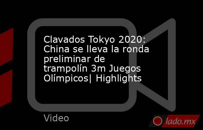 Clavados Tokyo 2020: China se lleva la ronda preliminar de trampolín 3m Juegos Olímpicos| Highlights. Noticias en tiempo real