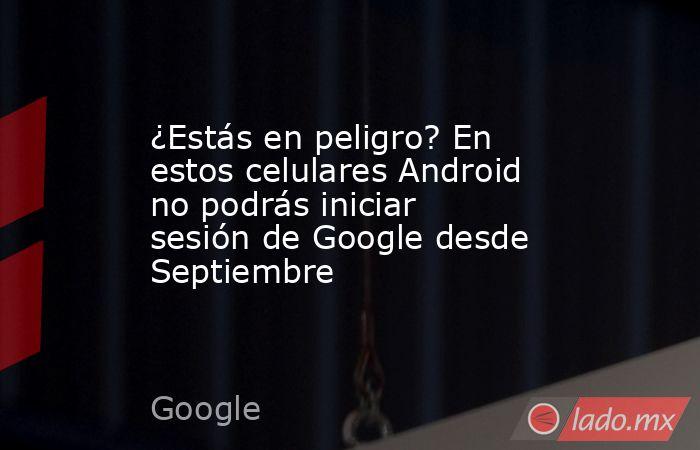 ¿Estás en peligro? En estos celulares Android no podrás iniciar sesión de Google desde Septiembre. Noticias en tiempo real