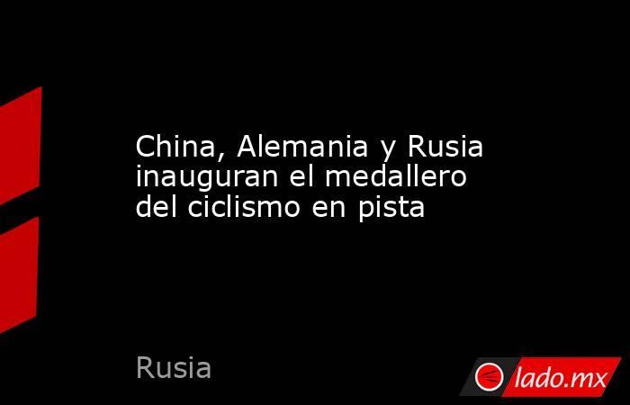 China, Alemania y Rusia inauguran el medallero del ciclismo en pista. Noticias en tiempo real