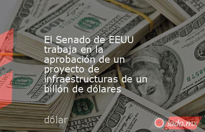 El Senado de EEUU trabaja en la aprobación de un proyecto de infraestructuras de un billón de dólares. Noticias en tiempo real
