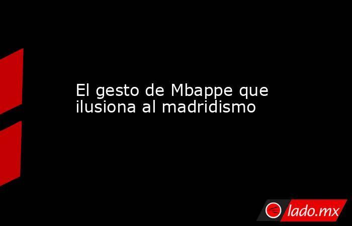El gesto de Mbappe que ilusiona al madridismo. Noticias en tiempo real