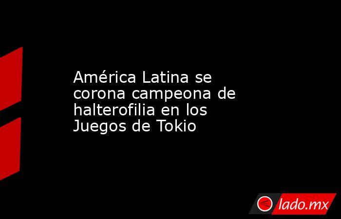 América Latina se corona campeona de halterofilia en los Juegos de Tokio. Noticias en tiempo real