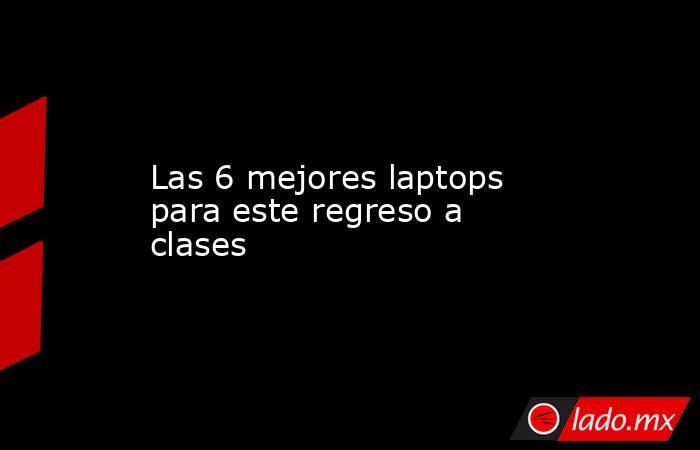 Las 6 mejores laptops para este regreso a clases. Noticias en tiempo real