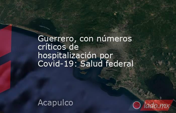 Guerrero, con números críticos de hospitalización por Covid-19: Salud federal. Noticias en tiempo real