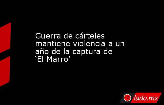 Guerra de cárteles mantiene violencia a un año de la captura de 'El Marro'. Noticias en tiempo real