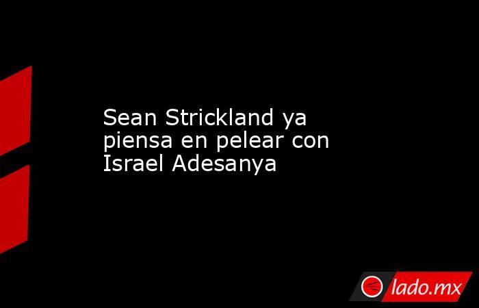 Sean Strickland ya piensa en pelear con Israel Adesanya. Noticias en tiempo real
