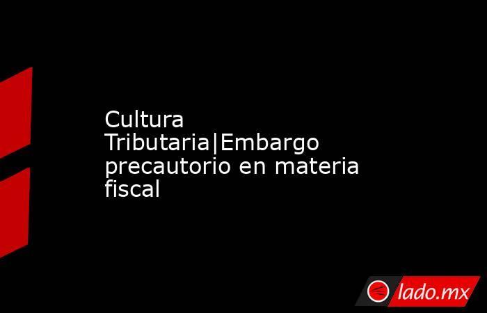 Cultura Tributaria|Embargo precautorio en materia fiscal. Noticias en tiempo real