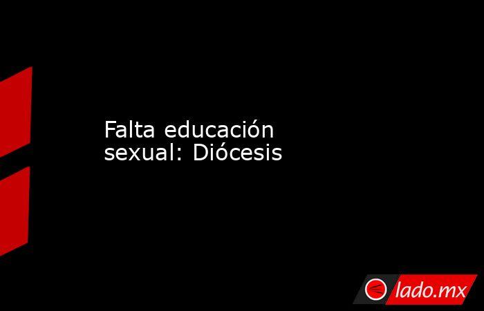 Falta educación sexual: Diócesis. Noticias en tiempo real