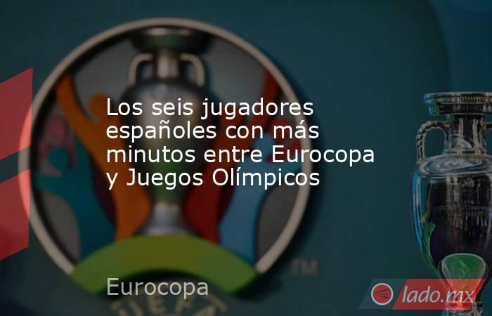 Los seis jugadores españoles con más minutos entre Eurocopa y Juegos Olímpicos. Noticias en tiempo real