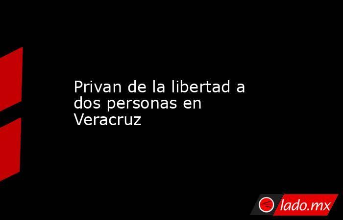 Privan de la libertad a dos personas en Veracruz. Noticias en tiempo real