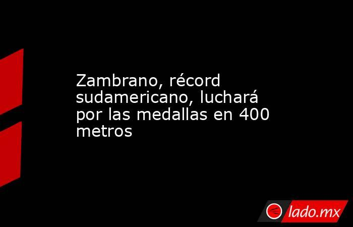 Zambrano, récord sudamericano, luchará por las medallas en 400 metros. Noticias en tiempo real