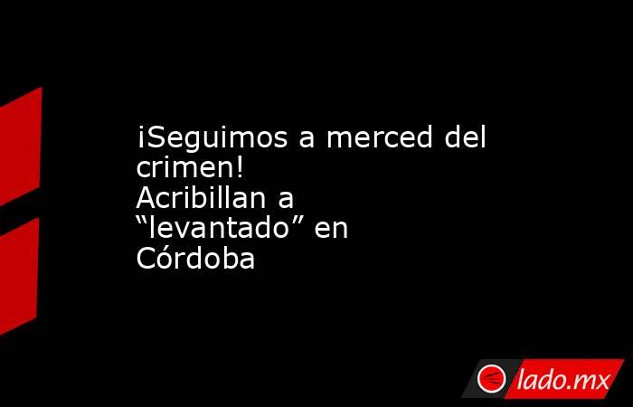 "¡Seguimos a merced del crimen!           Acribillan a ""levantado"" en Córdoba. Noticias en tiempo real"