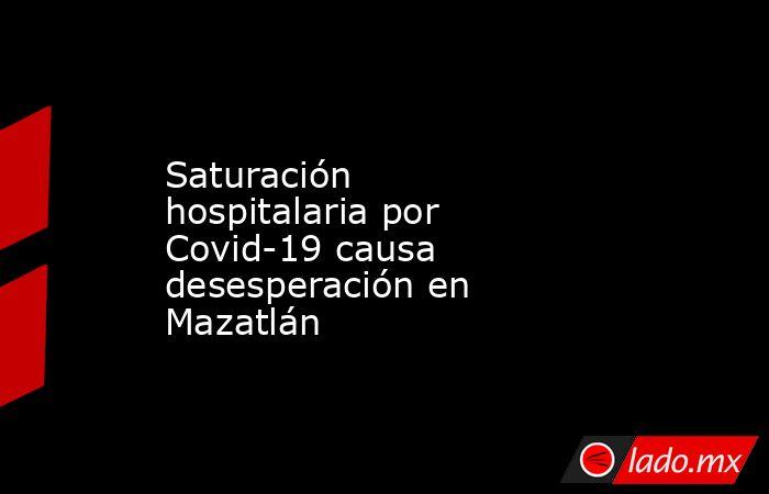 Saturación hospitalaria por Covid-19 causa desesperación en Mazatlán. Noticias en tiempo real