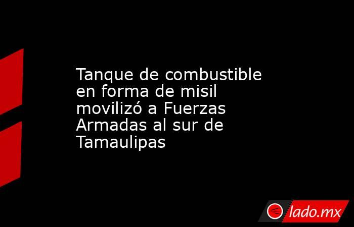 Tanque de combustible en forma de misil movilizó a Fuerzas Armadas al sur de Tamaulipas. Noticias en tiempo real