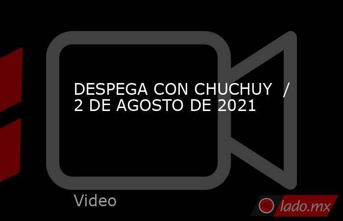 DESPEGA CON CHUCHUY  / 2 DE AGOSTO DE 2021. Noticias en tiempo real