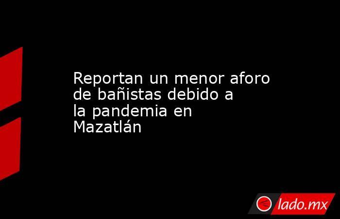 Reportan un menor aforo de bañistas debido a la pandemia en Mazatlán. Noticias en tiempo real