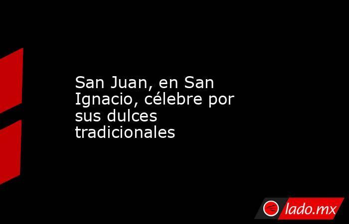 San Juan, en San Ignacio, célebre por sus dulces tradicionales. Noticias en tiempo real