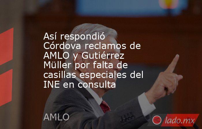 Así respondió Córdova reclamos de AMLO y Gutiérrez Müller por falta de casillas especiales del INE en consulta. Noticias en tiempo real