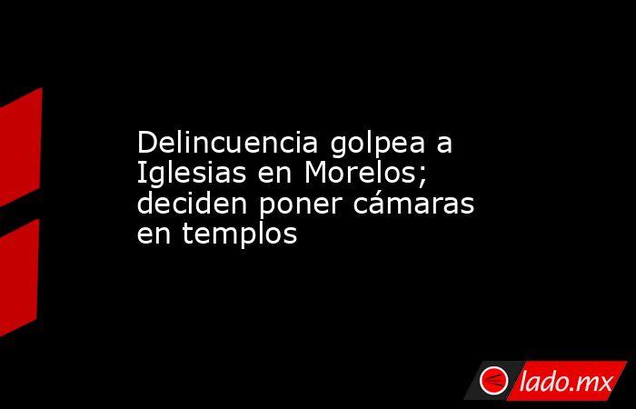 Delincuencia golpea a Iglesias en Morelos; deciden poner cámaras en templos. Noticias en tiempo real