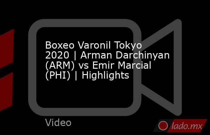 Boxeo Varonil Tokyo 2020 | Arman Darchinyan (ARM) vs Emir Marcial (PHI) | Highlights. Noticias en tiempo real