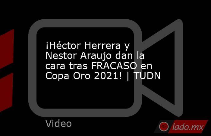¡Héctor Herrera y Nestor Araujo dan la cara tras FRACASO en Copa Oro 2021! | TUDN. Noticias en tiempo real