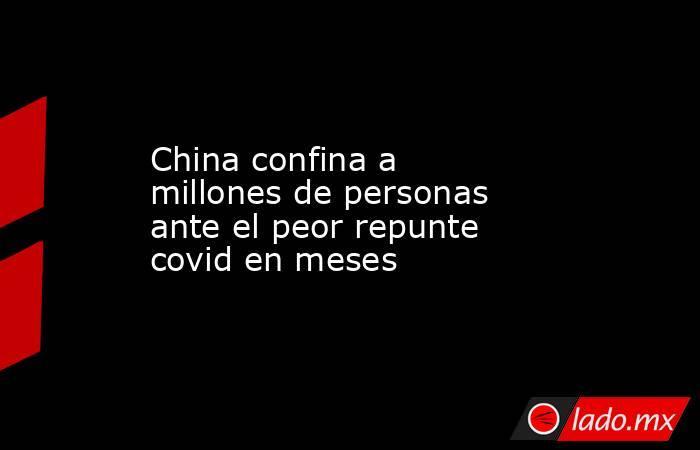 China confina a millones de personas ante el peor repunte covid en meses. Noticias en tiempo real