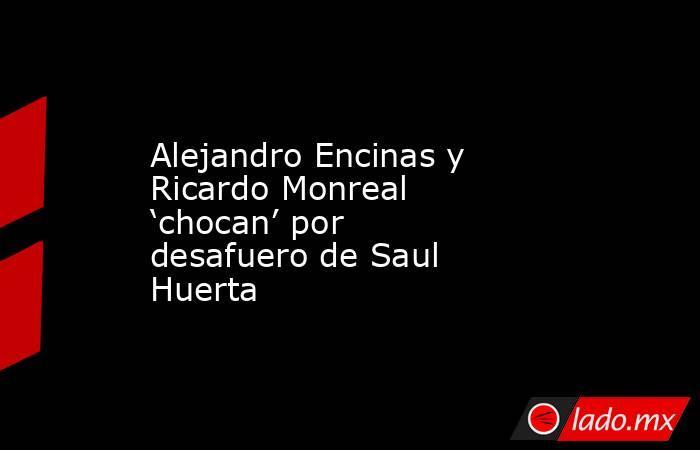 Alejandro Encinas y Ricardo Monreal 'chocan' por desafuero de Saul Huerta. Noticias en tiempo real