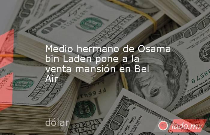 Medio hermano de Osama bin Laden pone a la venta mansión en Bel Air. Noticias en tiempo real