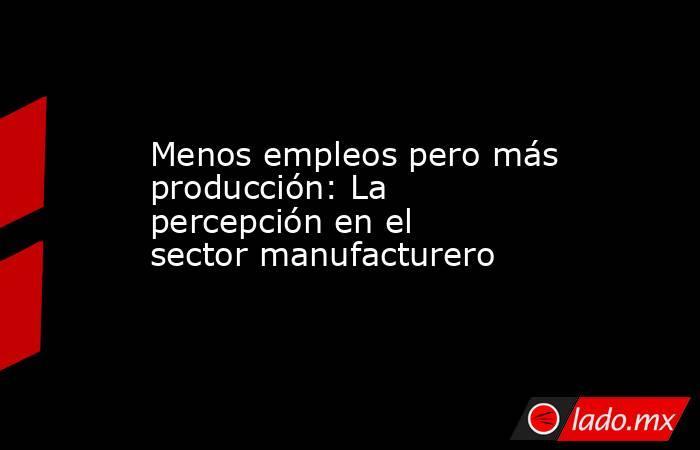 Menos empleos pero más producción: La percepción en el sector manufacturero. Noticias en tiempo real