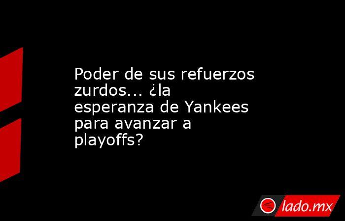 Poder de sus refuerzos zurdos... ¿la esperanza de Yankees para avanzar a playoffs?. Noticias en tiempo real