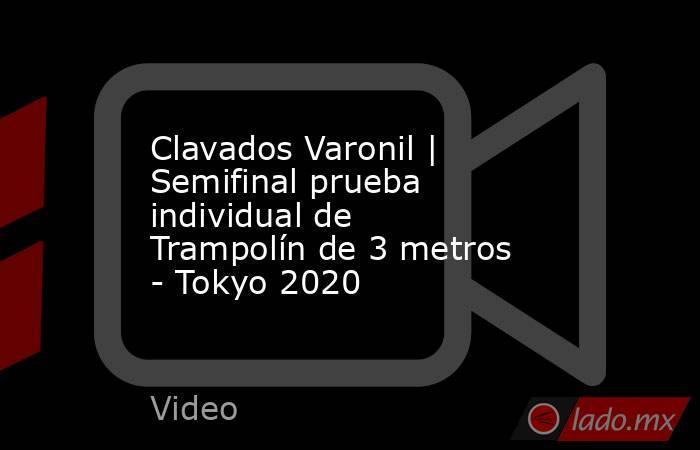 Clavados Varonil | Semifinal prueba individual de Trampolín de 3 metros  - Tokyo 2020. Noticias en tiempo real