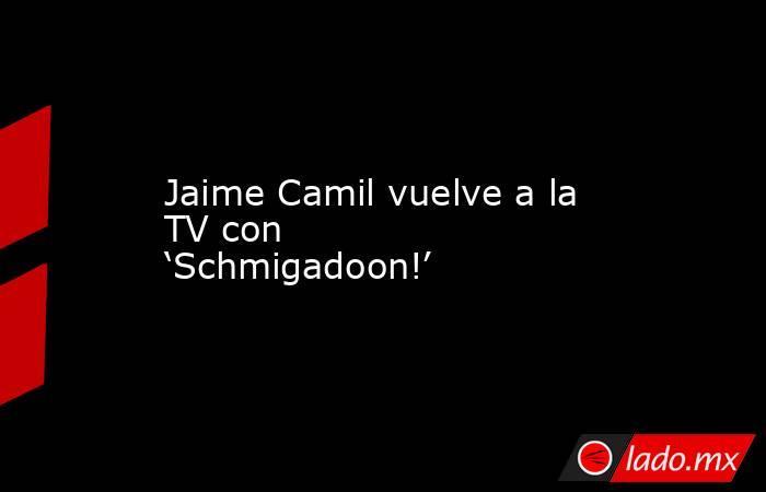 Jaime Camil vuelve a la TV con 'Schmigadoon!'. Noticias en tiempo real