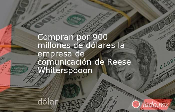Compran por 900 millones de dólares la empresa de comunicación de Reese Whiterspooon. Noticias en tiempo real