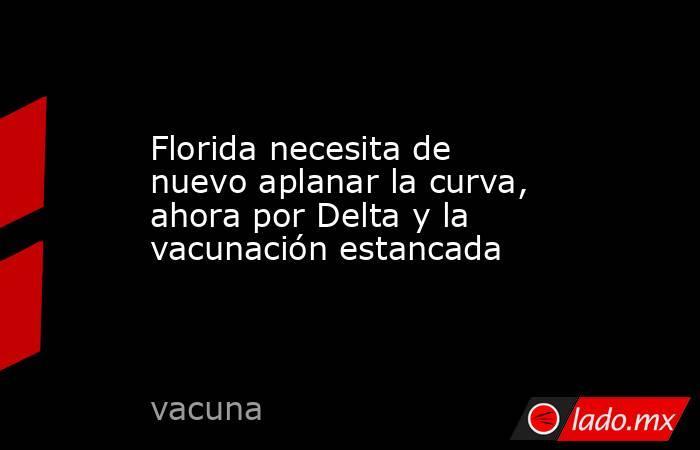 Florida necesita de nuevo aplanar la curva, ahora por Delta y la vacunación estancada. Noticias en tiempo real