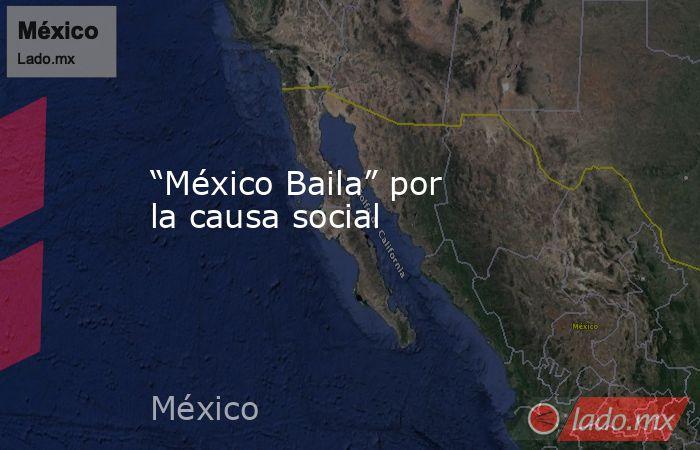 """""""México Baila"""" por la causa social. Noticias en tiempo real"""