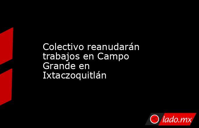Colectivo reanudarán trabajos en Campo Grande en Ixtaczoquitlán. Noticias en tiempo real