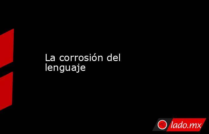 La corrosión del lenguaje. Noticias en tiempo real