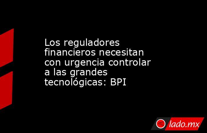 Los reguladores financieros necesitan con urgencia controlar a las grandes tecnológicas: BPI. Noticias en tiempo real