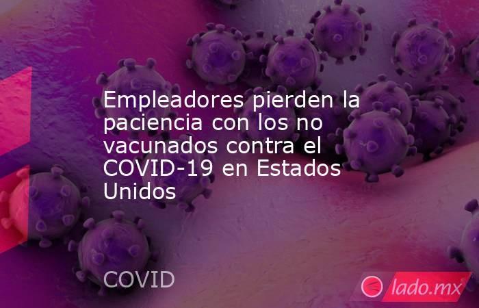 Empleadores pierden la paciencia con los no vacunados contra el COVID-19 en Estados Unidos. Noticias en tiempo real