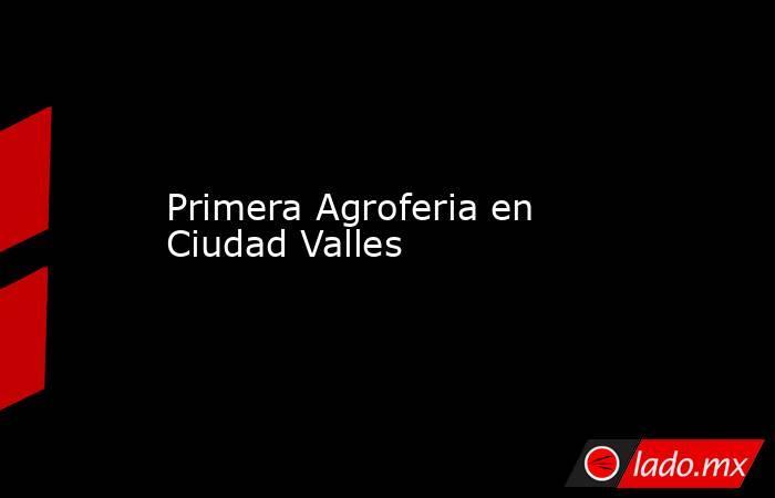 Primera Agroferia en Ciudad Valles. Noticias en tiempo real