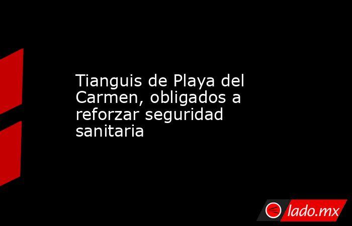 Tianguis de Playa del Carmen, obligados a reforzar seguridad sanitaria. Noticias en tiempo real