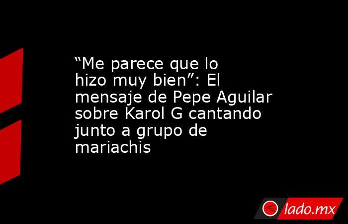 """""""Me parece que lo hizo muy bien"""": El mensaje de Pepe Aguilar sobre Karol G cantando junto a grupo de mariachis. Noticias en tiempo real"""