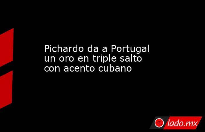 Pichardo da a Portugal un oro en triple salto con acento cubano. Noticias en tiempo real