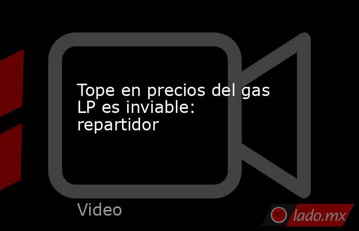 Tope en precios del gas LP es inviable: repartidor. Noticias en tiempo real