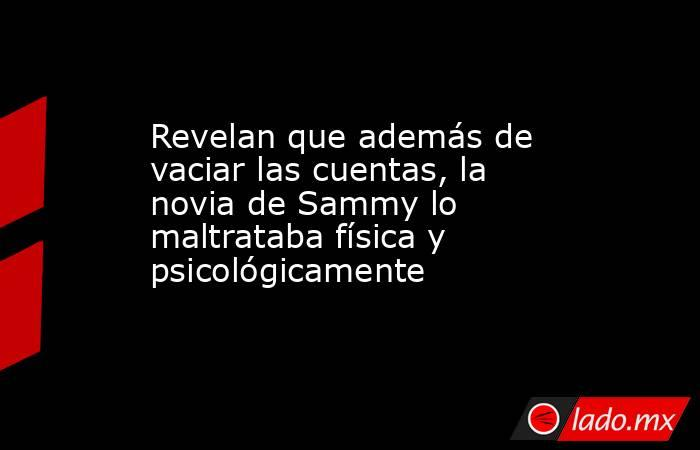 Revelan que además de vaciar las cuentas, la novia de Sammy lo maltrataba física y psicológicamente. Noticias en tiempo real