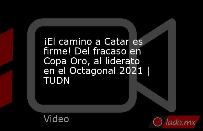 ¡El camino a Catar es firme! Del fracaso en Copa Oro, al liderato en el Octagonal 2021 | TUDN. Noticias en tiempo real