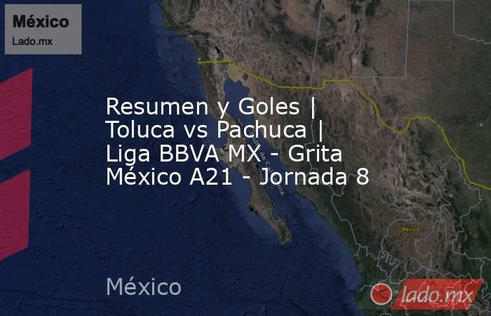 Resumen y Goles | Toluca vs Pachuca | Liga BBVA MX - Grita México A21 - Jornada 8. Noticias en tiempo real