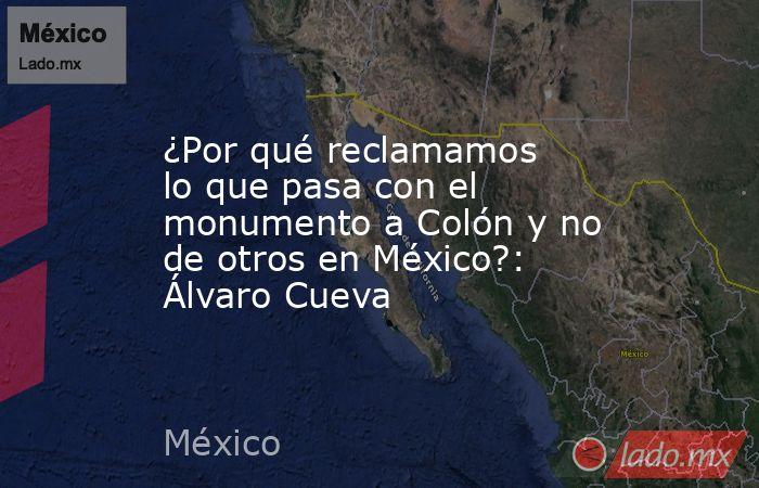¿Por qué reclamamos lo que pasa con el monumento a Colón y no de otros en México?: Álvaro Cueva. Noticias en tiempo real